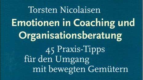 Emotionen in Coaching und Organisationsberatung – 45 Praxis-Tipps für den Umgang mit bewegten Gemütern